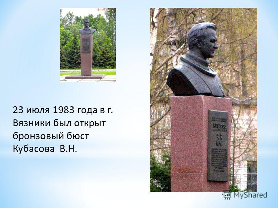 23 июля 1983 года в г. Вязники был открыт бронзовый бюст Кубасова В.Н.
