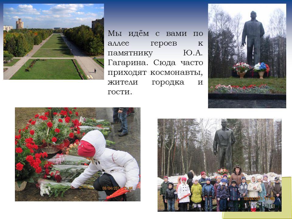 Мы идём с вами по аллее героев к памятнику Ю.А. Гагарина. Сюда часто приходят космонавты, жители городка и гости.