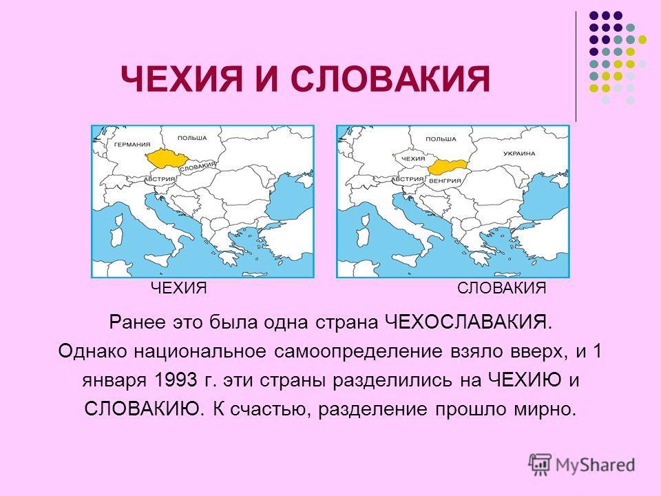 ЧЕХИЯ И СЛОВАКИЯ Ранее это была одна страна ЧЕХОСЛАВАКИЯ. Однако национальное самоопределение взяло вверх, и 1 января 1993 г. эти страны разделились на ЧЕХИЮ и СЛОВАКИЮ. К счастью, разделение прошло мирно. ЧЕХИЯСЛОВАКИЯ