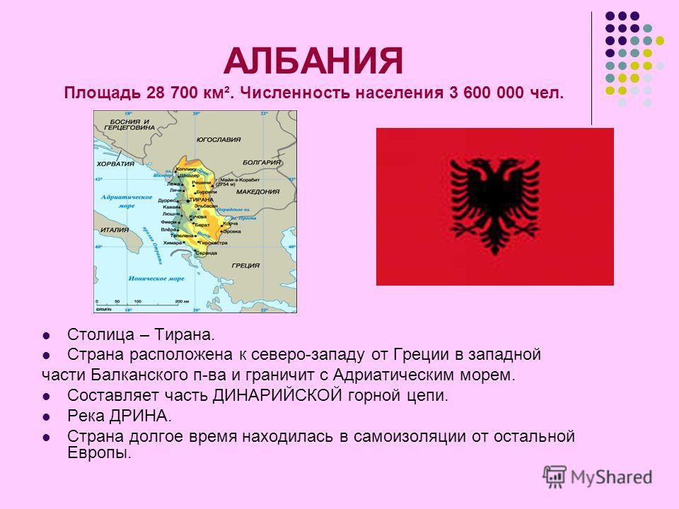 АЛБАНИЯ Площадь 28 700 км². Численность населения 3 600 000 чел. Столица – Тирана. Страна расположена к северо-западу от Греции в западной части Балканского п-ва и граничит с Адриатическим морем. Составляет часть ДИНАРИЙСКОЙ горной цепи. Река ДРИНА.