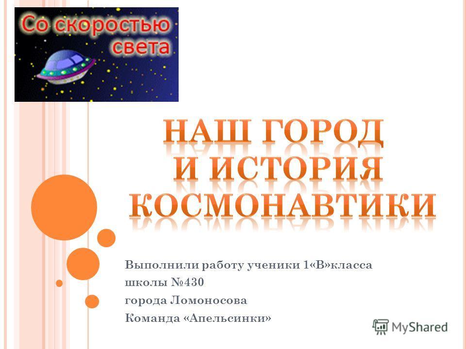 Выполнили работу ученики 1«В»класса школы 430 города Ломоносова Команда «Апельсинки»