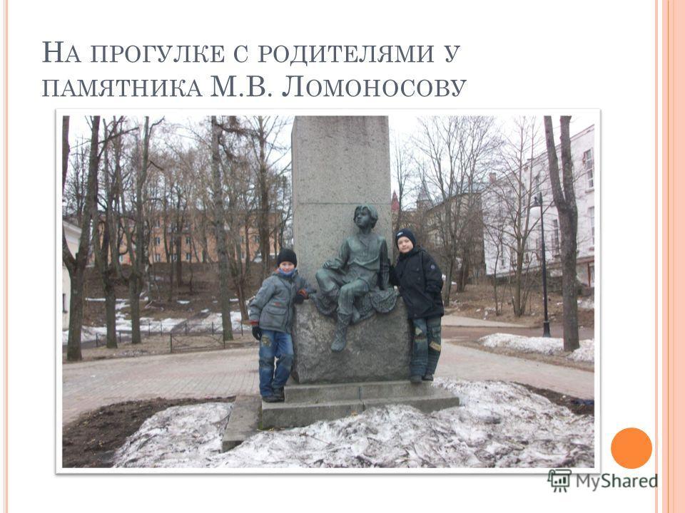 Н А ПРОГУЛКЕ С РОДИТЕЛЯМИ У ПАМЯТНИКА М.В. Л ОМОНОСОВУ