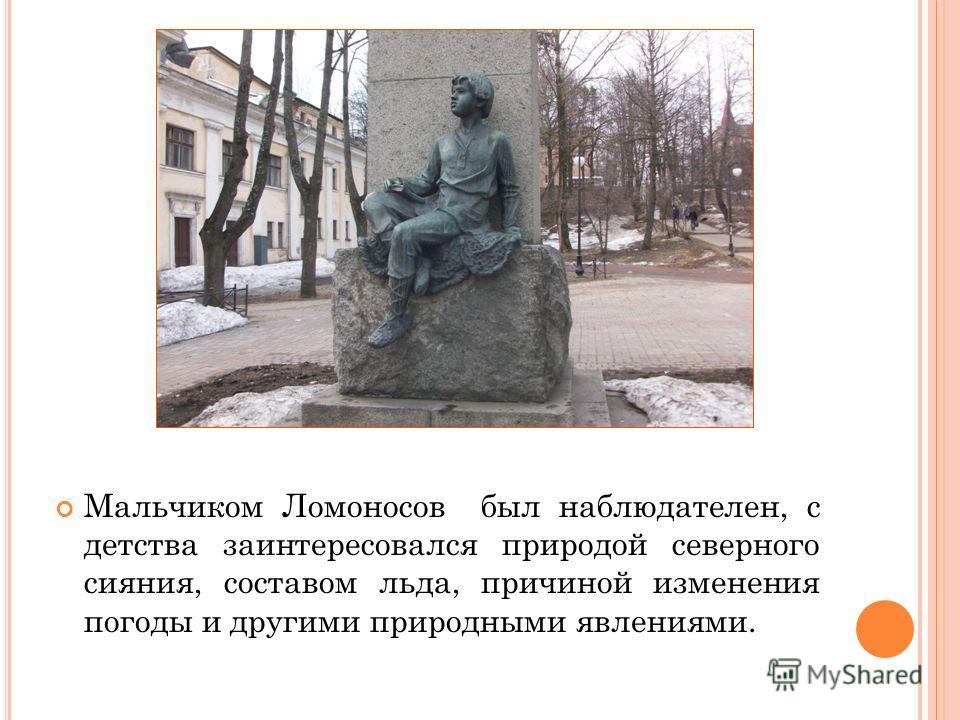 Мальчиком Ломоносов был наблюдателен, с детства заинтересовался природой северного сияния, составом льда, причиной изменения погоды и другими природными явлениями.