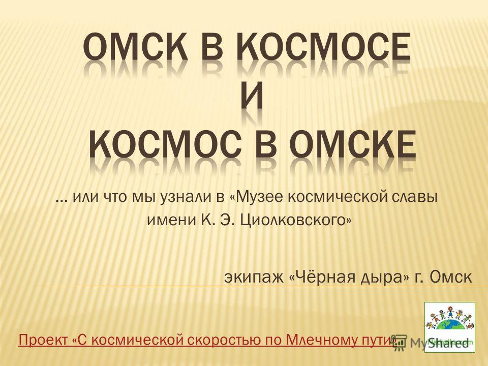 … или что мы узнали в «Музее космической славы имени К. Э. Циолковского» экипаж «Чёрная дыра» г. Омск Проект «С космической скоростью по Млечному пути»