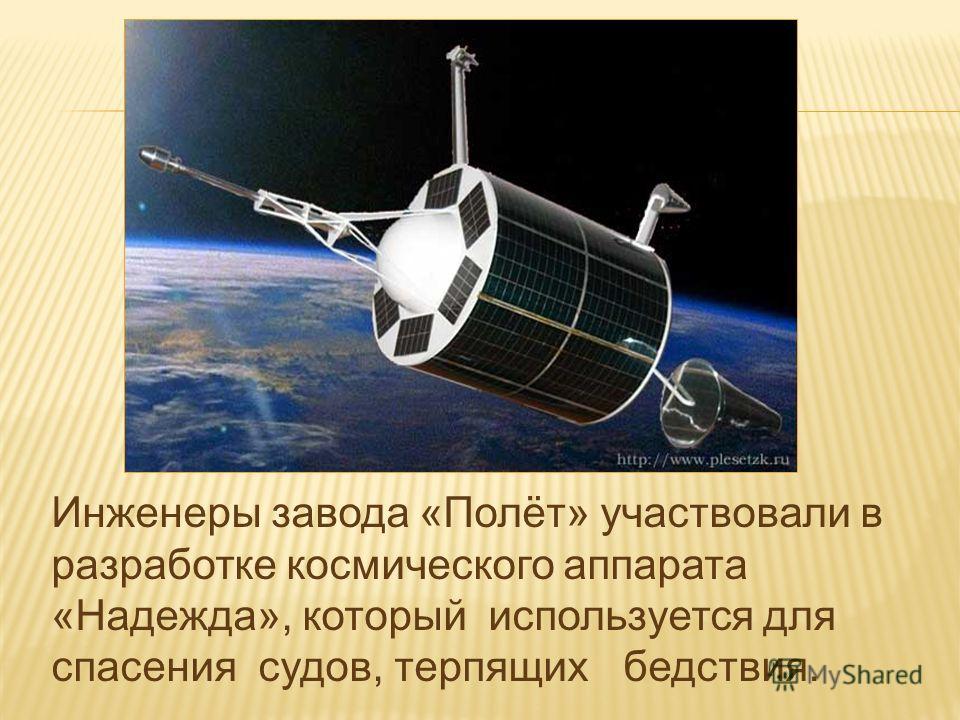 Инженеры завода «Полёт» участвовали в разработке космического аппарата «Надежда», который используется для спасения судов, терпящих бедствия.