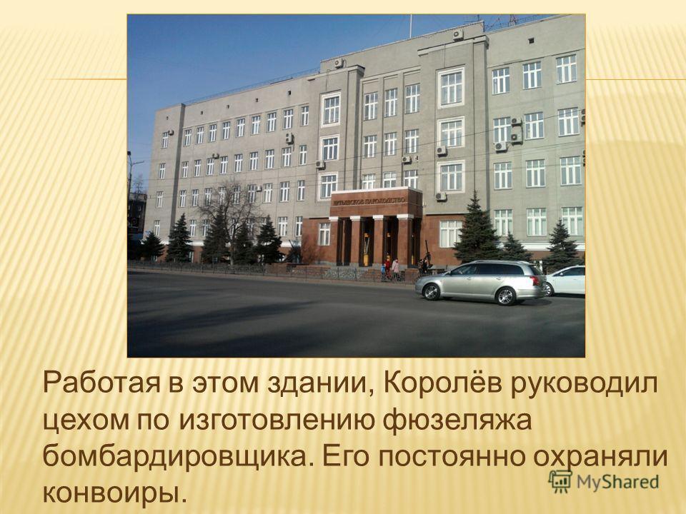 Работая в этом здании, Королёв руководил цехом по изготовлению фюзеляжа бомбардировщика. Его постоянно охраняли конвоиры.