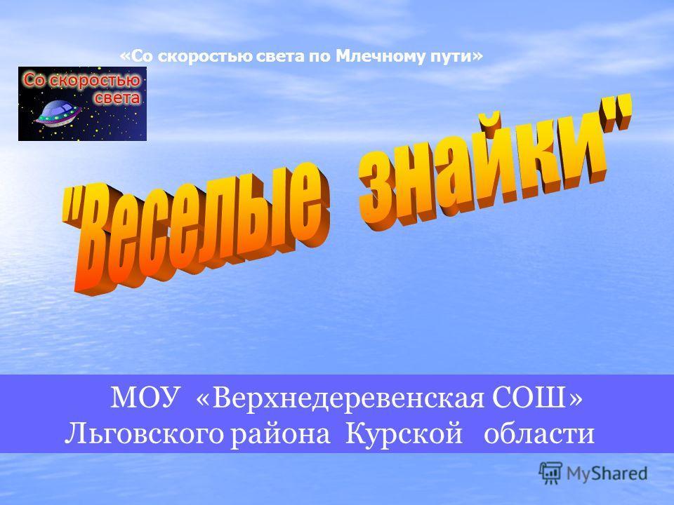 МОУ «Верхнедеревенская СОШ» Льговского района Курской области «Со скоростью света по Млечному пути»