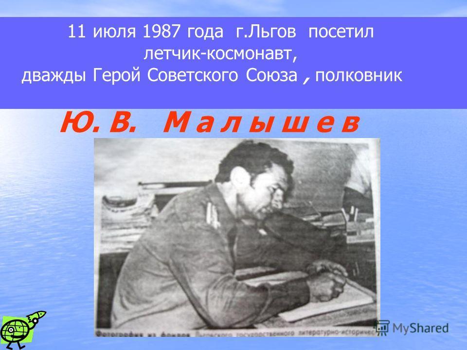 11 июля 1987 года г.Льгов посетил летчик-космонавт, дважды Герой Советского Союза, полковник Ю. В. М а л ы ш е в