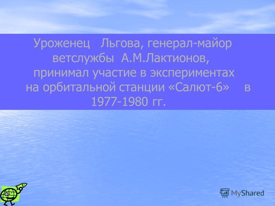 Уроженец Льгова, генерал-майор ветслужбы А.М.Лактионов, принимал участие в экспериментах на орбитальной станции «Салют-6» в 1977-1980 гг.