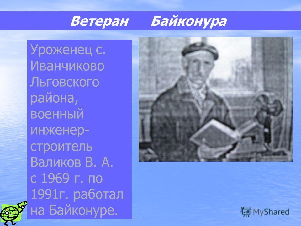 Ветеран Байконура Уроженец с. Иванчиково Льговского района, военный инженер- строитель Валиков В. А. с 1969 г. по 1991г. работал на Байконуре.