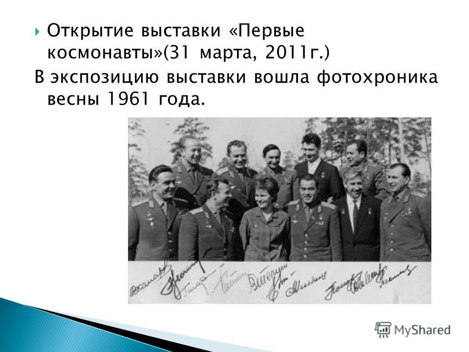 Открытие выставки «Первые космонавты»(31 марта, 2011г.) В экспозицию выставки вошла фотохроника весны 1961 года.