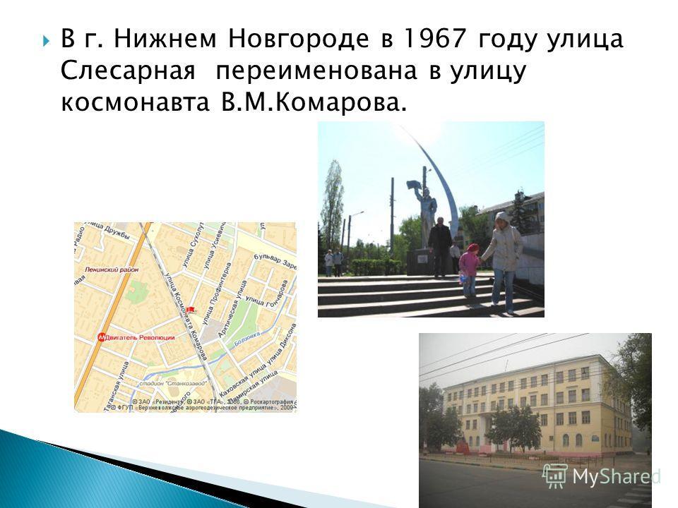 В г. Нижнем Новгороде в 1967 году улица Слесарная переименована в улицу космонавта В.М.Комарова.