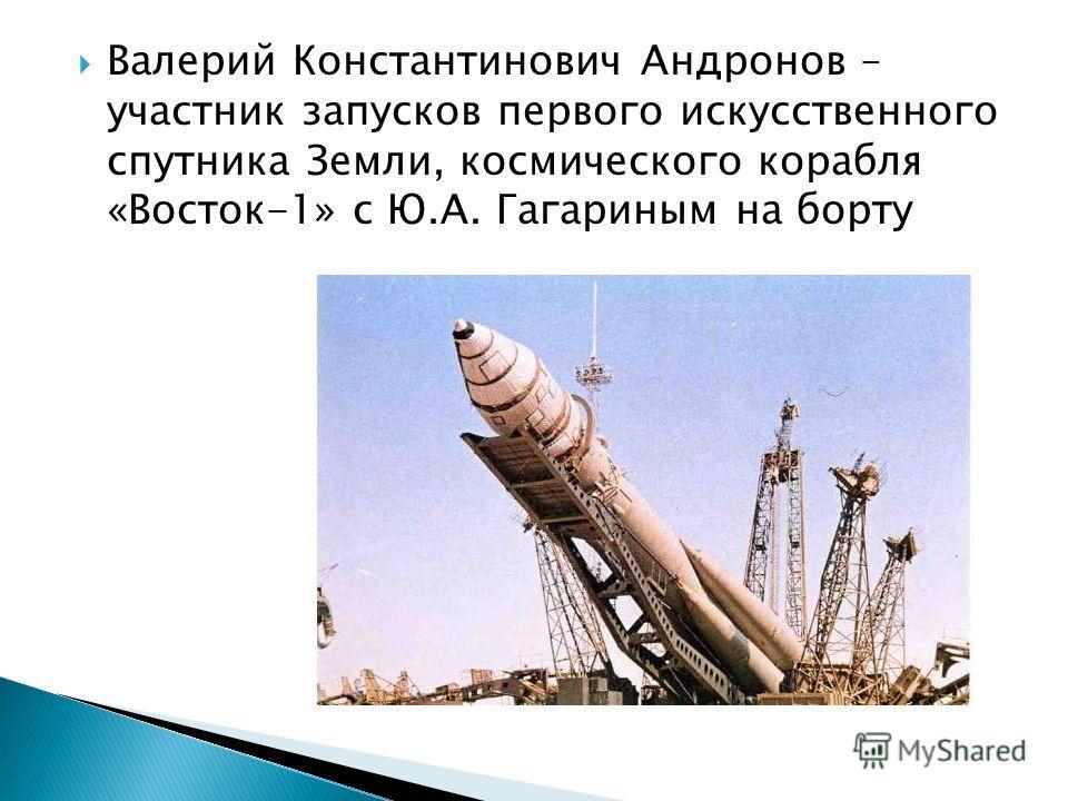 Валерий Константинович Андронов – участник запусков первого искусственного спутника Земли, космического корабля «Восток-1» с Ю.А. Гагариным на борту