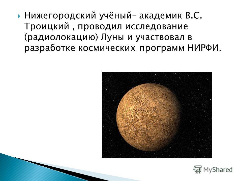 Нижегородский учёный– академик В.С. Троицкий, проводил исследование (радиолокацию) Луны и участвовал в разработке космических программ НИРФИ.