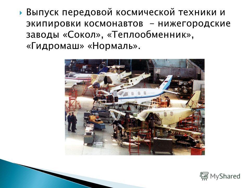 Выпуск передовой космической техники и экипировки космонавтов - нижегородские заводы «Сокол», «Теплообменник», «Гидромаш» «Нормаль».