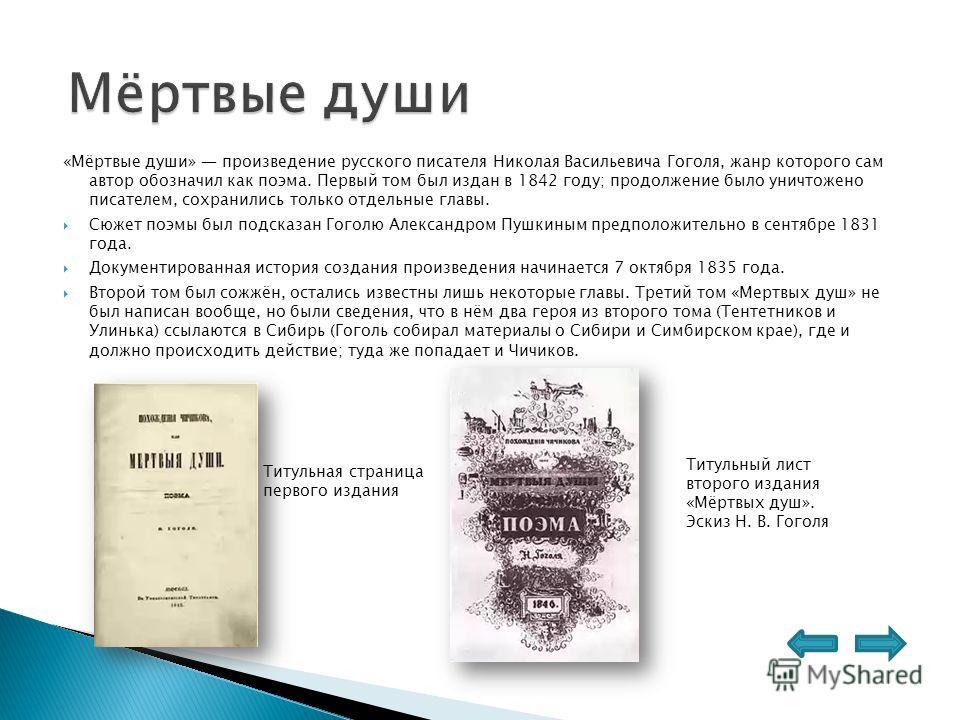 «Мёртвые души» произведение русского писателя Николая Васильевича Гоголя, жанр которого сам автор обозначил как поэма. Первый том был издан в 1842 году; продолжение было уничтожено писателем, сохранились только отдельные главы. Сюжет поэмы был подска
