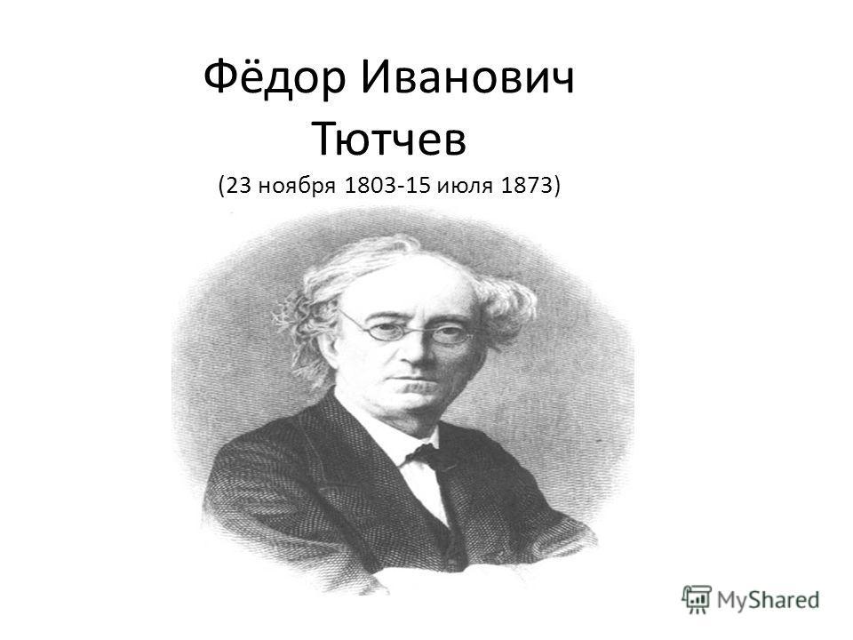 Фёдор Иванович Тютчев (23 ноября 1803-15 июля 1873)