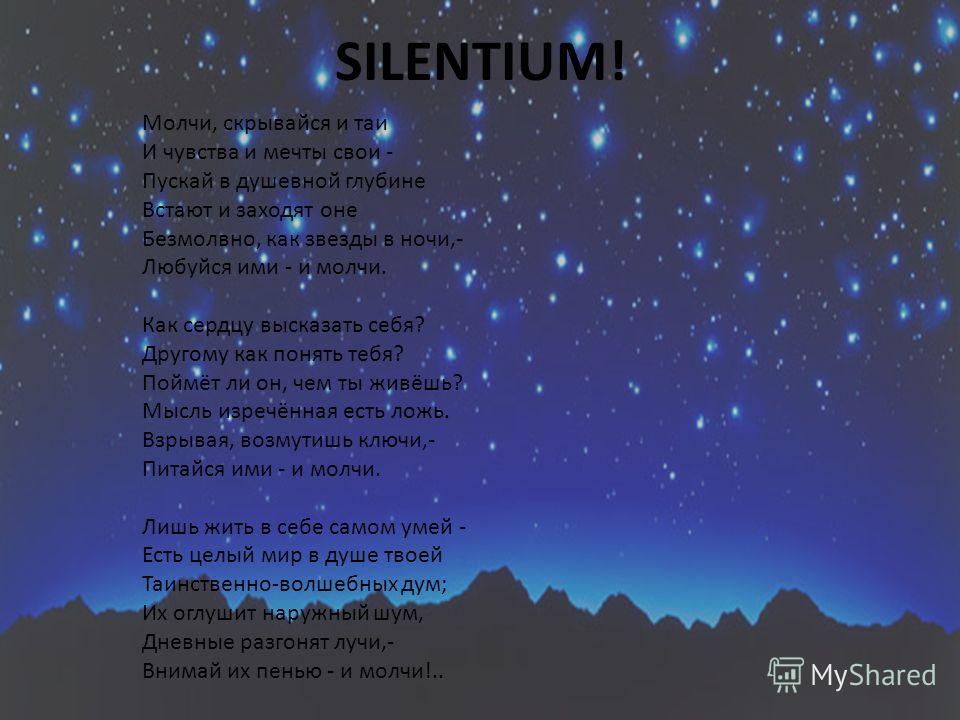 SILENTIUM! Молчи, скрывайся и таи И чувства и мечты свои - Пускай в душевной глубине Встают и заходят оне Безмолвно, как звезды в ночи,- Любуйся ими - и молчи. Как сердцу высказать себя? Другому как понять тебя? Поймёт ли он, чем ты живёшь? Мысль изр