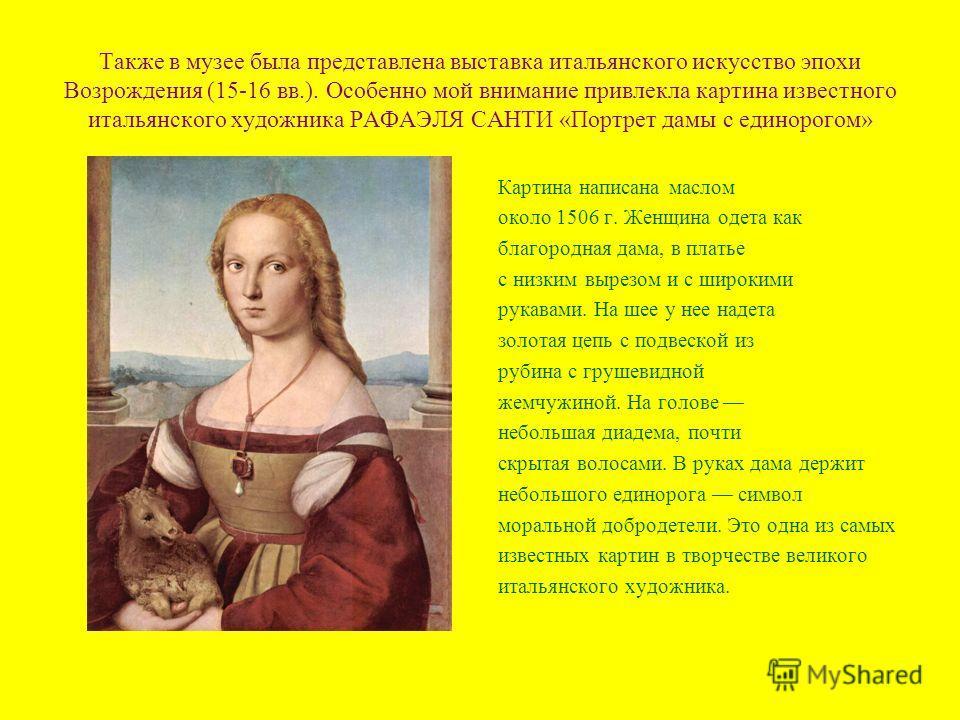 Также в музее была представлена выставка итальянского искусство эпохи Возрождения (15-16 вв.). Особенно мой внимание привлекла картина известного итальянского художника РАФАЭЛЯ САНТИ «Портрет дамы с единорогом» Картина написана маслом около 1506 г. Ж