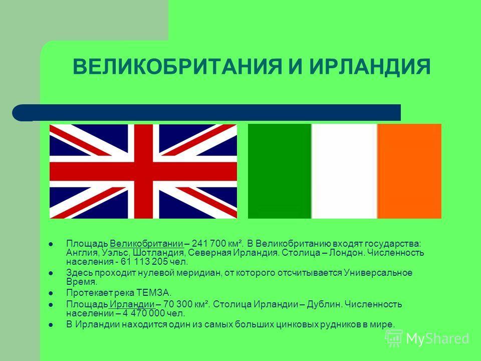 Площадь Великобритании – 241 700 км². В Великобританию входят государства: Англия, Уэльс, Шотландия, Северная Ирландия. Столица – Лондон. Численность населения - 61 113 205 чел. Здесь проходит нулевой меридиан, от которого отсчитывается Универсальное