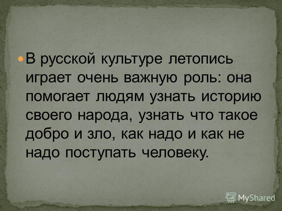 В русской культуре летопись играет очень важную роль: она помогает людям узнать историю своего народа, узнать что такое добро и зло, как надо и как не надо поступать человеку.