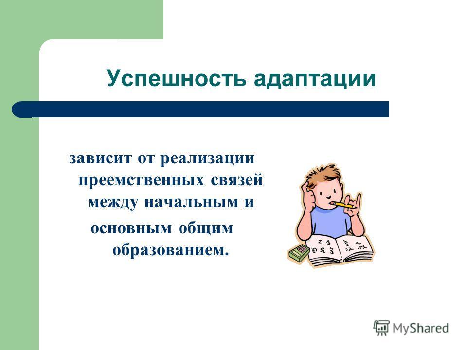 Успешность адаптации зависит от реализации преемственных связей между начальным и основным общим образованием.