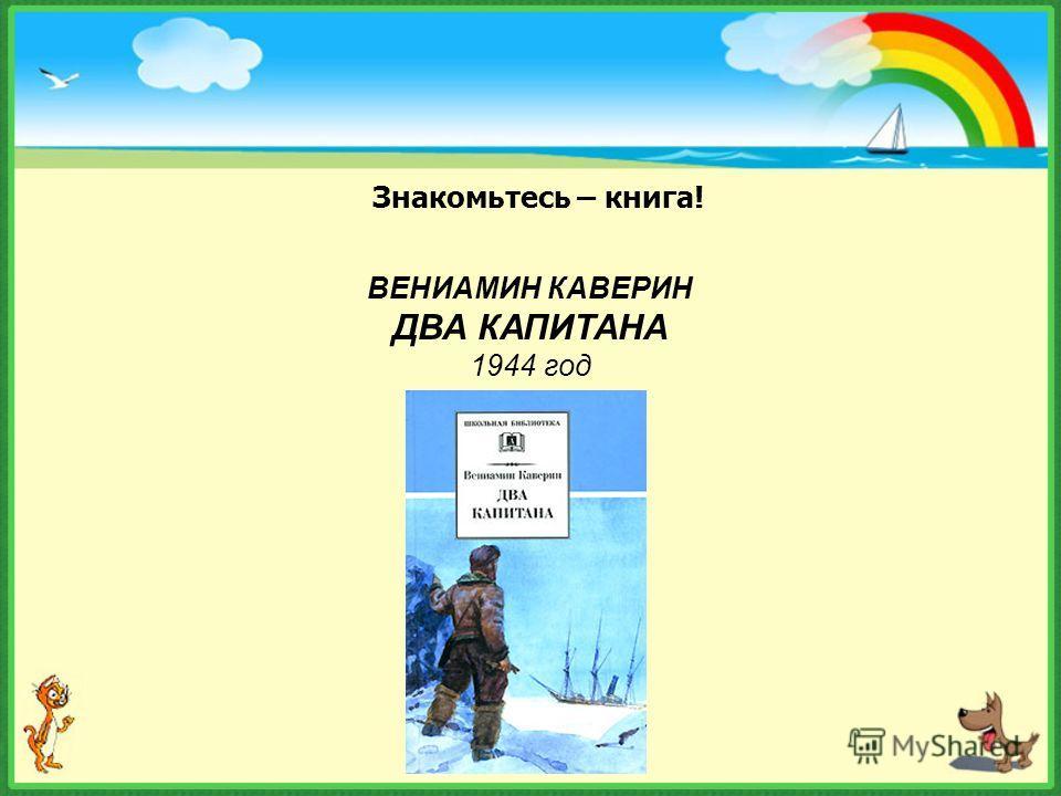 Знакомьтесь – книга! ВЕНИАМИН КАВЕРИН ДВА КАПИТАНА 1944 год
