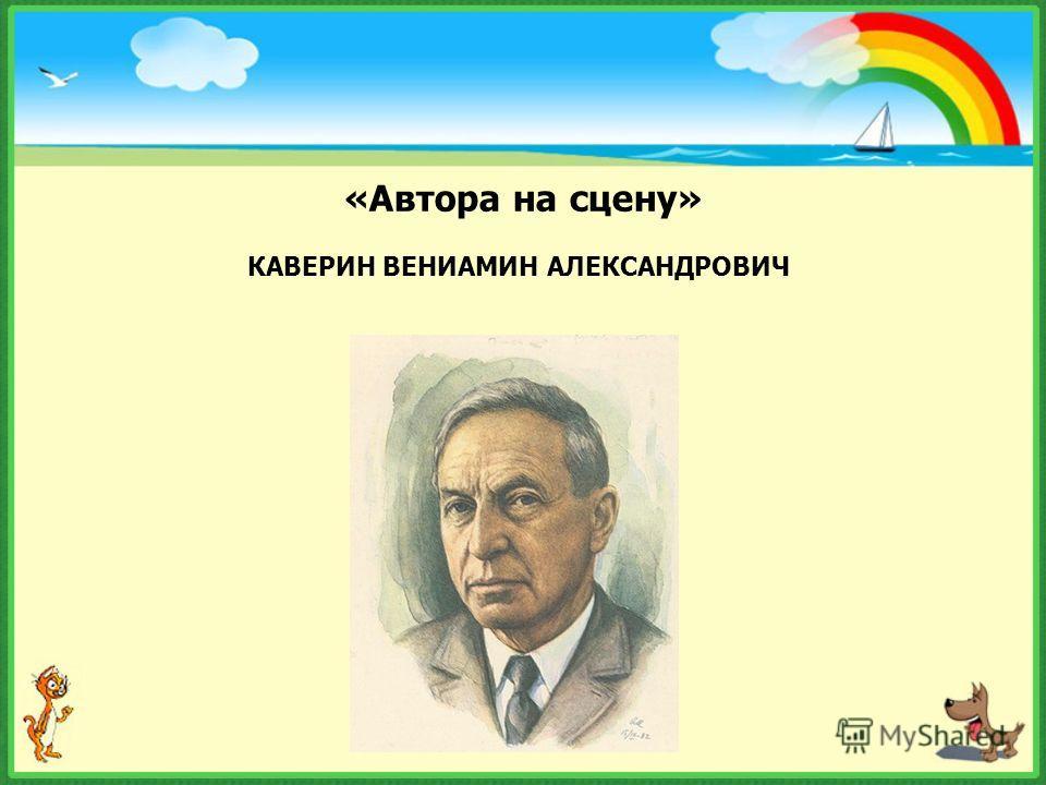 «Автора на сцену» КАВЕРИН ВЕНИАМИН АЛЕКСАНДРОВИЧ
