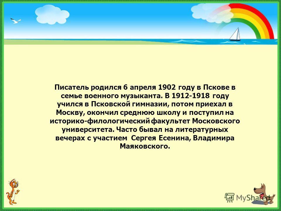 Писатель родился 6 апреля 1902 году в Пскове в семье военного музыканта. В 1912-1918 году учился в Псковской гимназии, потом приехал в Москву, окончил среднюю школу и поступил на историко-филологический факультет Московского университета. Часто бывал
