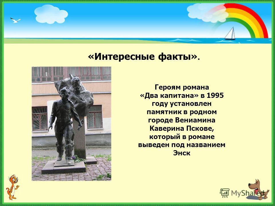 «Интересные факты». Героям романа «Два капитана» в 1995 году установлен памятник в родном городе Вениамина Каверина Пскове, который в романе выведен под названием Энск