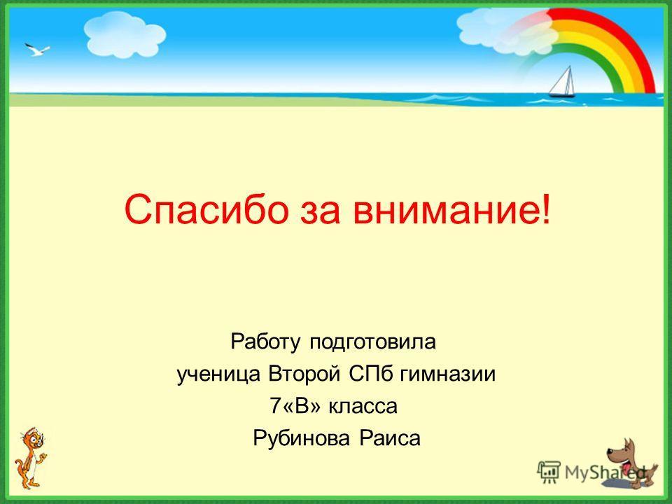 Спасибо за внимание! Работу подготовила ученица Второй СПб гимназии 7«В» класса Рубинова Раиса