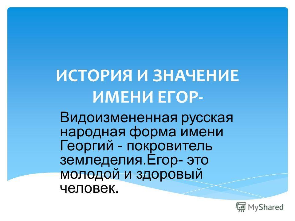 ИСТОРИЯ И ЗНАЧЕНИЕ ИМЕНИ ЕГОР- Видоизмененная русская народная форма имени Георгий - покровитель земледелия.Егор- это молодой и здоровый человек.