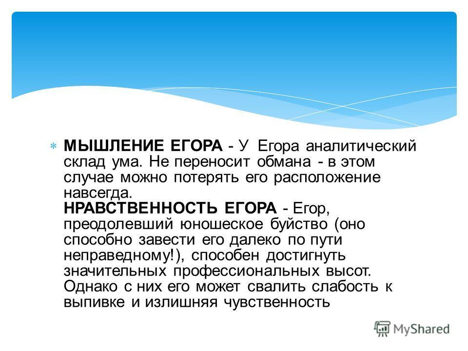 МЫШЛЕНИЕ ЕГОРА - У Егора аналитический склад ума. Не переносит обмана - в этом случае можно потерять его расположение навсегда. НРАВСТВЕННОСТЬ ЕГОРА - Егор, преодолевший юношеское буйство (оно способно завести его далеко по пути неправедному!), спосо
