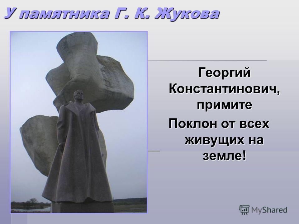 У памятника Г. К. Жукова Георгий Константинович, примите Георгий Константинович, примите Поклон от всех живущих на земле!