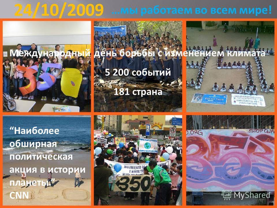 …мы работаем во всем мире! 24/10/2009 Международный день борьбы с изменением климата 5 200 событий 181 страна Наиболее обширная политическая акция в истории планеты. CNN