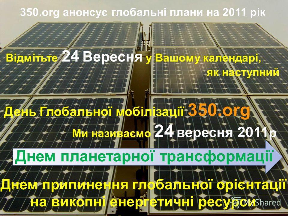 350.org анонсує глобальні плани на 2011 рік Відмітьте 24 Вересня у Вашому календарі, як наступний День Глобальної мобілізації 350.org Ми називаємо 24 вересня 2011 р Днем припинення глобальної орієнтації на викопні енергетичні ресурси Днем планетарної