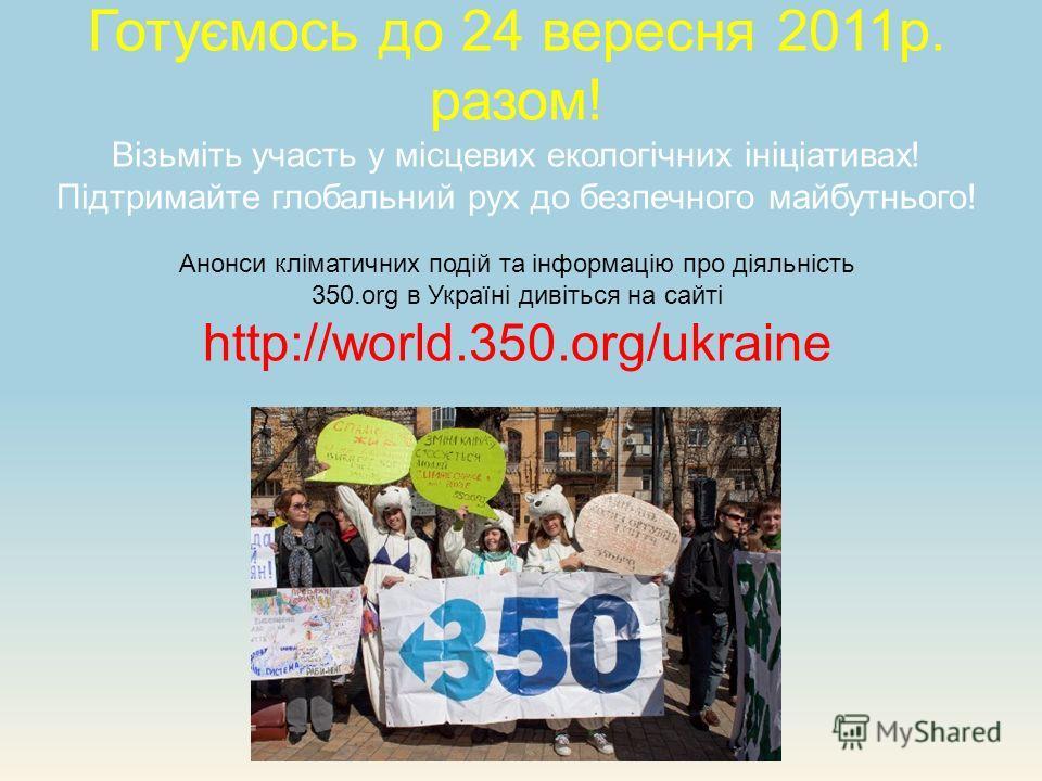 Готуємось до 24 вересня 2011р. разом! Візьміть участь у місцевих екологічних ініціативах! Підтримайте глобальний рух до безпечного майбутнього! Анонси кліматичних подій та інформацію про діяльність 350.org в Україні дивіться на сайті http://world.350