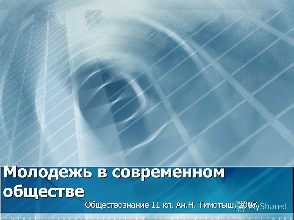 Молодежь в современном обществе Обществознание 11 кл, Ан.Н. Тимотыш, 2007