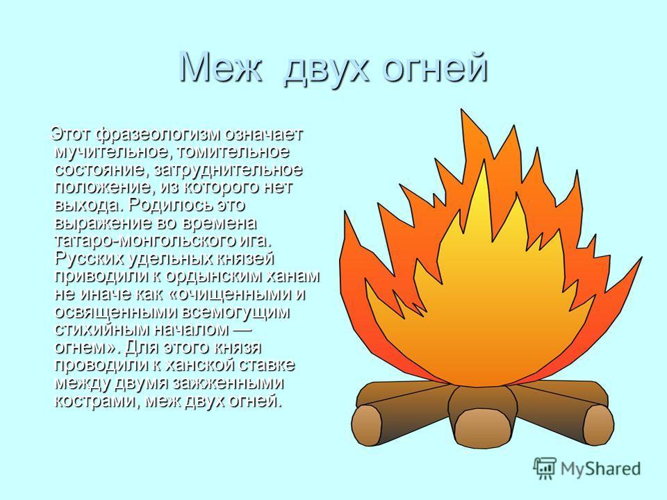 Меж двух огней Этот фразеологизм означает мучительное, томительное состояние, затруднительное положение, из которого нет выхода. Родилось это выражение во времена татаро-монгольского ига. Русских удельных князей приводили к ордынским ханам не иначе к