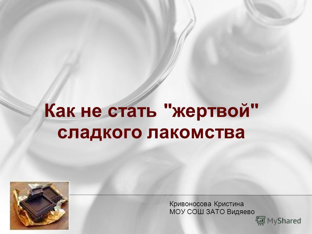 Как не стать жертвой сладкого лакомства Кривоносова Кристина МОУ СОШ ЗАТО Видяево