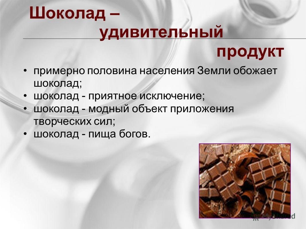 Шоколад – удивительный продукт примерно половина населения Земли обожает шоколад; шоколад - приятное исключение; шоколад - модный объект приложения творческих сил; шоколад - пища богов.