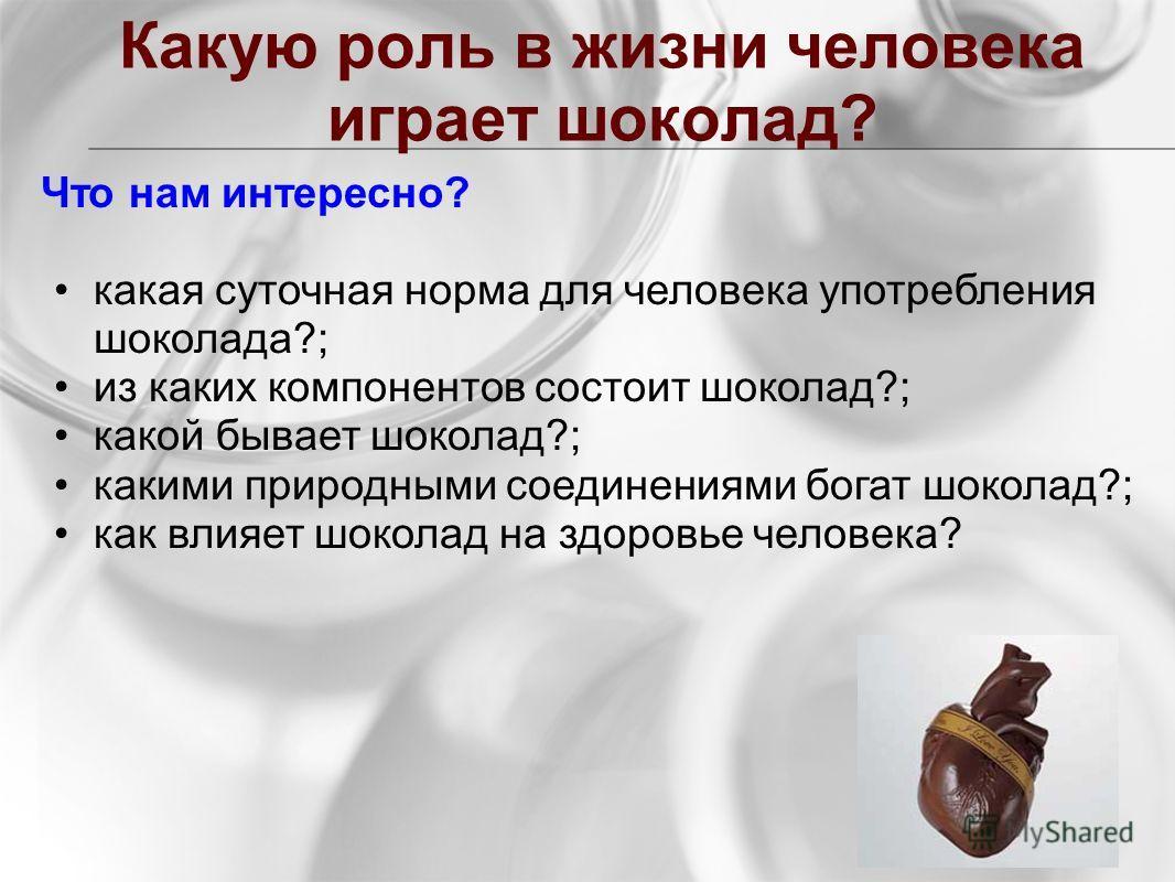 Какую роль в жизни человека играет шоколад? Что нам интересно? какая суточная норма для человека употребления шоколада?; из каких компонентов состоит шоколад?; какой бывает шоколад?; какими природными соединениями богат шоколад?; как влияет шоколад н