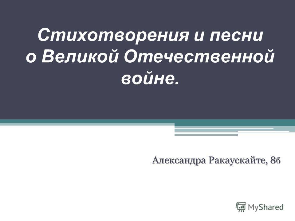Стихотворения и песни о Великой Отечественной войне. Александра Ракаускайте, 8 б