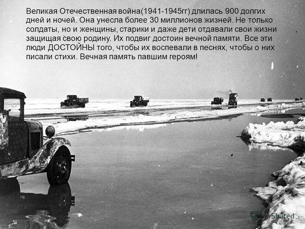 Великая Отечественная война(1941-1945гг) длилась 900 долгих дней и ночей. Она унесла более 30 миллионов жизней. Не только солдаты, но и женщины, старики и даже дети отдавали свои жизни защищая свою родину. Их подвиг достоин вечной памяти. Все эти люд