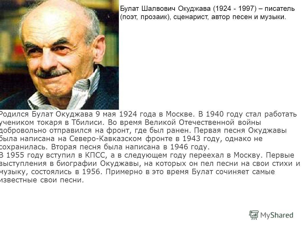 Булат Шалвович Окуджава (1924 - 1997) – писатель (поэт, прозаик), сценарист, автор песен и музыки. Родился Булат Окуджава 9 мая 1924 года в Москве. В 1940 году стал работать учеником токаря в Тбилиси. Во время Великой Отечественной войны добровольно