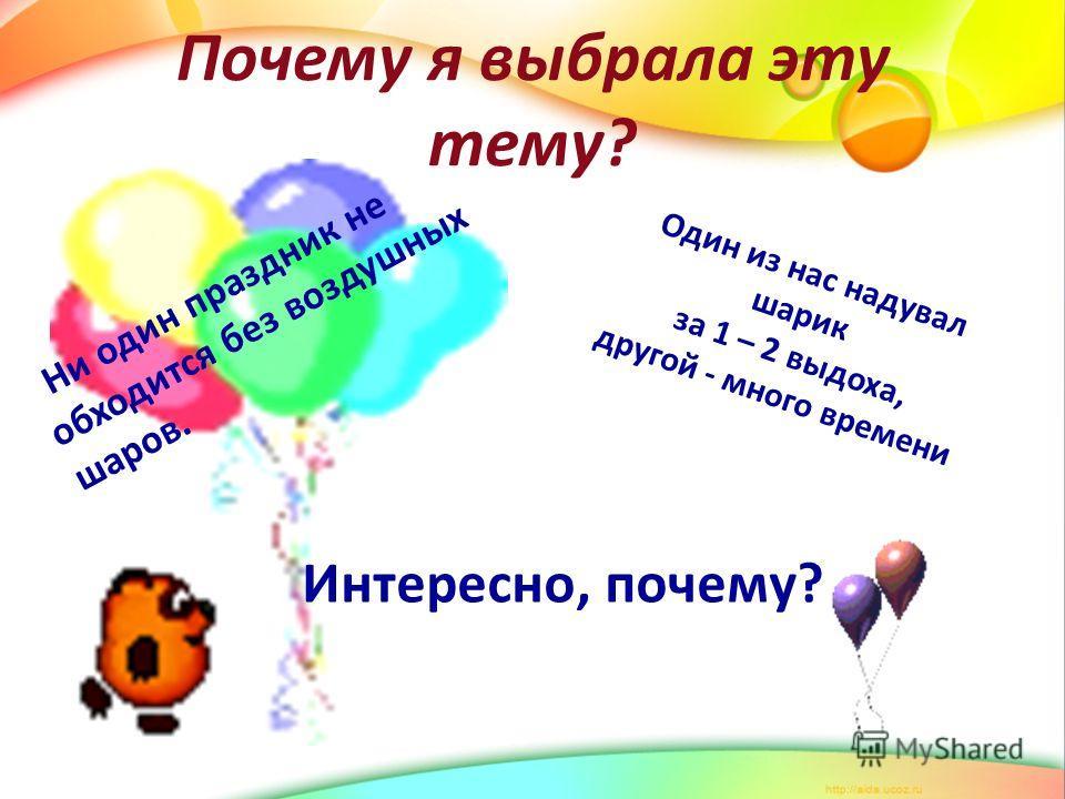 Почему я выбрала эту тему? Ни один праздник не обходится без воздушных шаров. Один из нас надувал шарик за 1 – 2 выдоха, другой - много времени Интересно, почему?