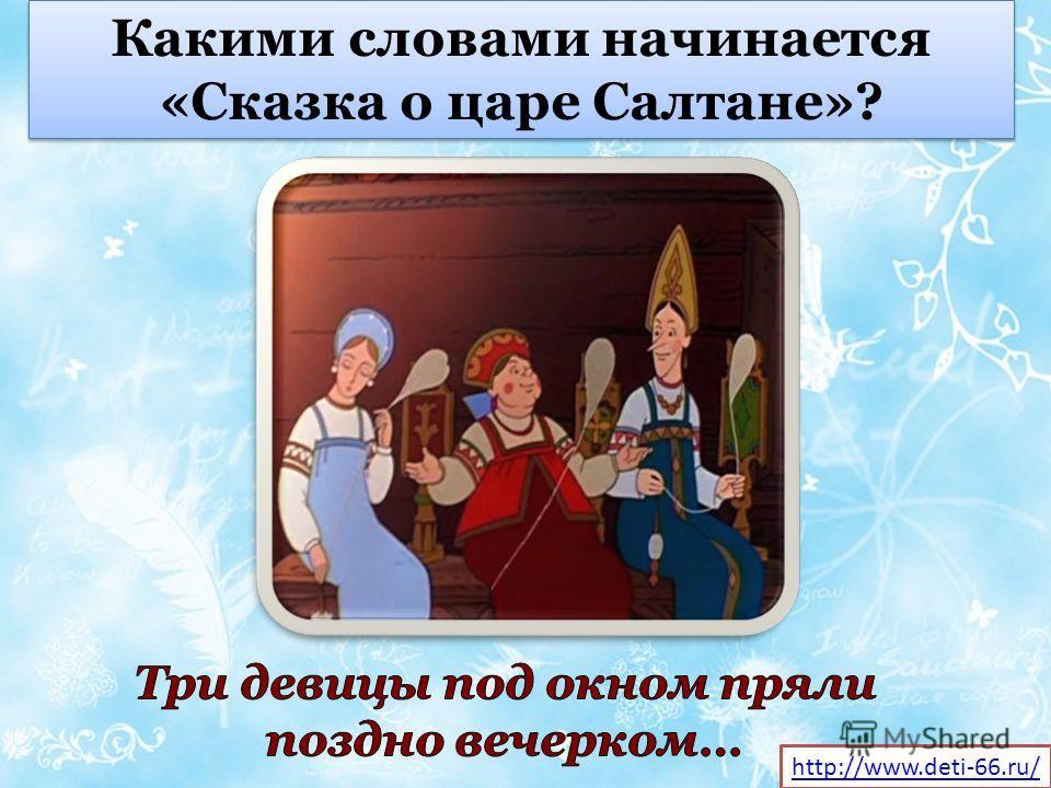 Какими словами начинается «Сказка о царе Салтане»? http://www.deti-66.ru/
