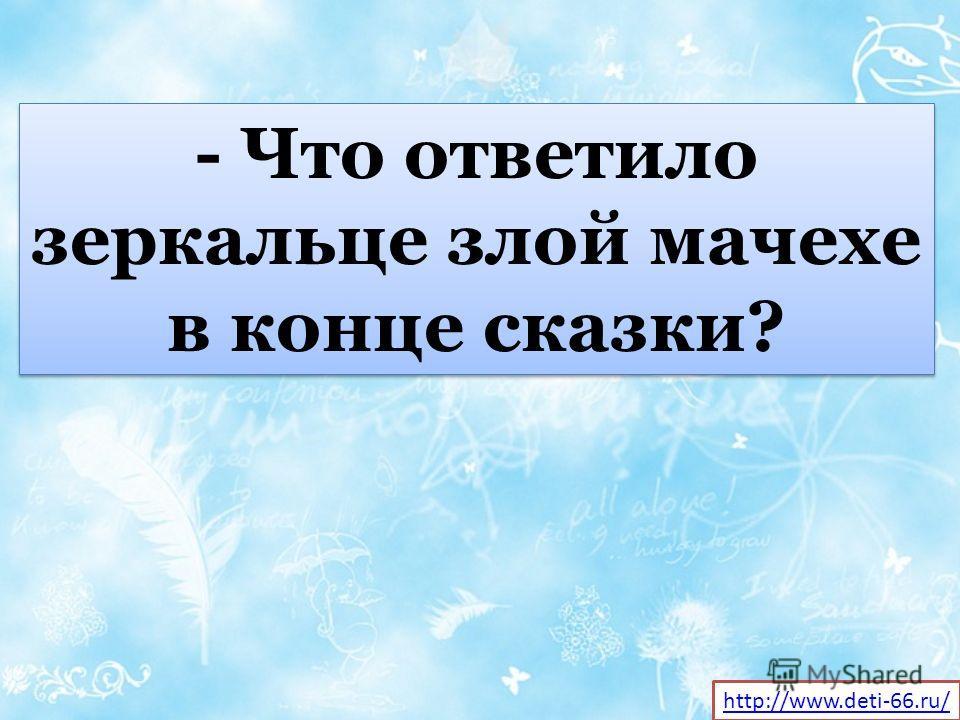 - Что ответило зеркальце злой мачехе в конце сказки? http://www.deti-66.ru/