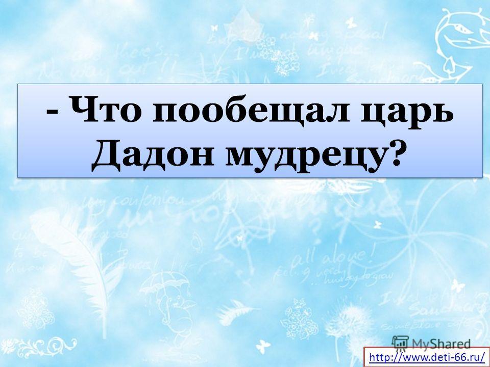 - Что пообещал царь Дадон мудрецу? http://www.deti-66.ru/