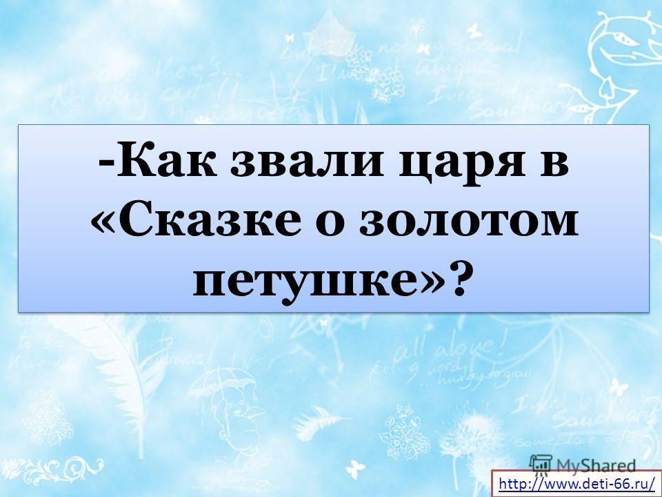 -Как звали царя в «Сказке о золотом петушке»? http://www.deti-66.ru/